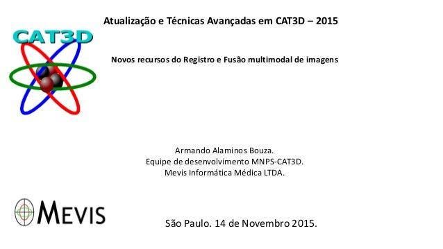 Atualização e Técnicas Avançadas em CAT3D – 2015 Novos recursos do Registro e Fusão multimodal de imagens Armando Alaminos...