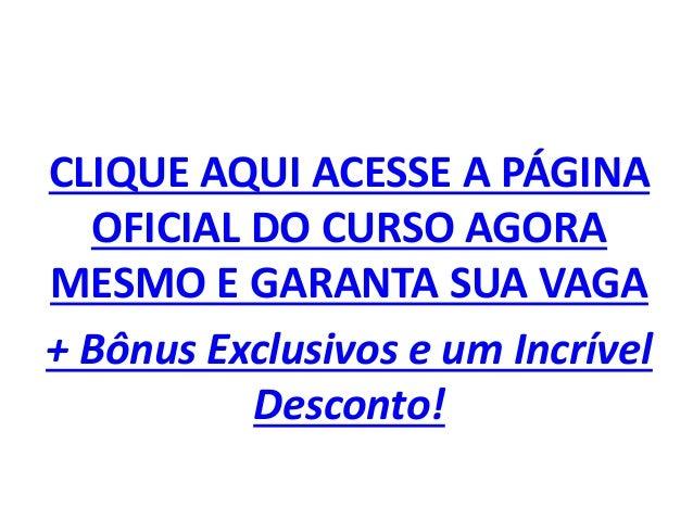 CLIQUE AQUI ACESSE A PÁGINA OFICIAL DO CURSO AGORA MESMO E GARANTA SUA VAGA + Bônus Exclusivos e um Incrível Desconto!