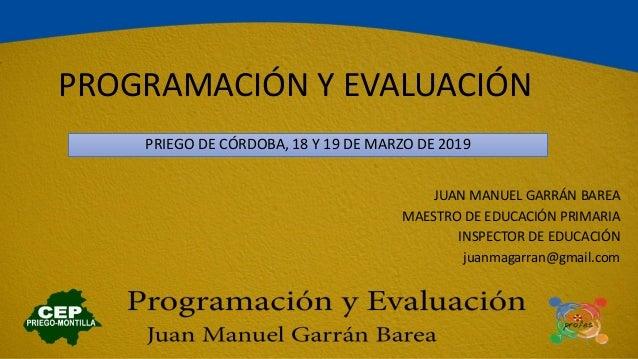 PROGRAMACIÓN Y EVALUACIÓN PRIEGO DE CÓRDOBA, 18 Y 19 DE MARZO DE 2019 1 JUAN MANUEL GARRÁN BAREA MAESTRO DE EDUCACIÓN PRIM...