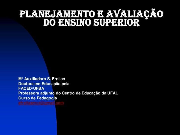PLANEJAMENTO E AVALIAÇÃO    DO ENSINO SUPERIORMª Auxiliadora S. FreitasDoutora em Educação pelaFACED/UFBAProfessora adjunt...