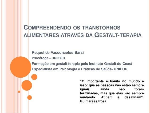 COMPREENDENDO OS TRANSTORNOS ALIMENTARES ATRAVÉS DA GESTALT-TERAPIA Raquel de Vasconcelos Barsi Psicóloga –UNIFOR Formação...