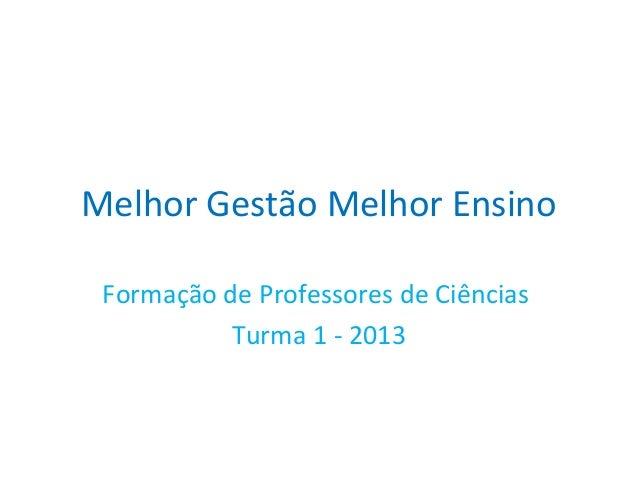 Melhor Gestão Melhor Ensino Formação de Professores de Ciências Turma 1 - 2013