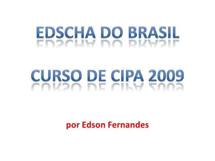 EDSCHA DO BRASILCURSO DE CIPA 2009<br />por Edson Fernandes<br />