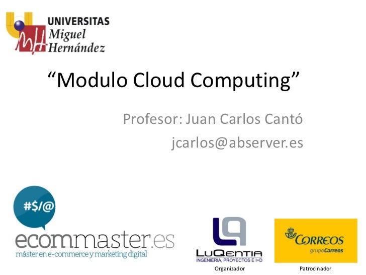 """""""Modulo Cloud Computing""""       Profesor: Juan Carlos Cantó              jcarlos@abserver.es                    Organizador..."""