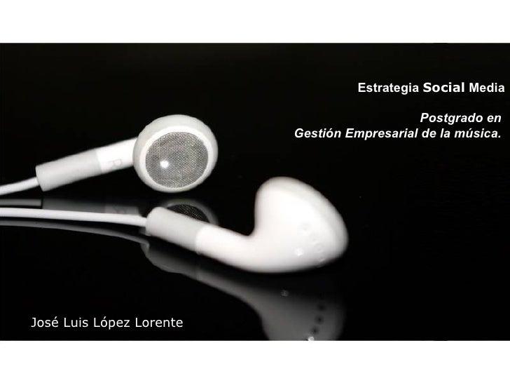 Estrategia  Social  Media Postgrado en  Gestión Empresarial de la música.   José Luis López Lorente