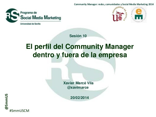 Community Manager: redes, comunidades y Social Media Marketing 2014  Sesión 10  El perfil del Community Manager dentro y f...