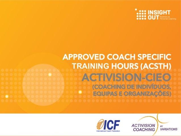 APPROVED COACH SPECIFIC  TRAINING HOURS (ACSTH)  ACTIVISION-CIEO  (COACHING DE INDIVÍDUOS,  EQUIPAS E ORGANIZAÇÕES)