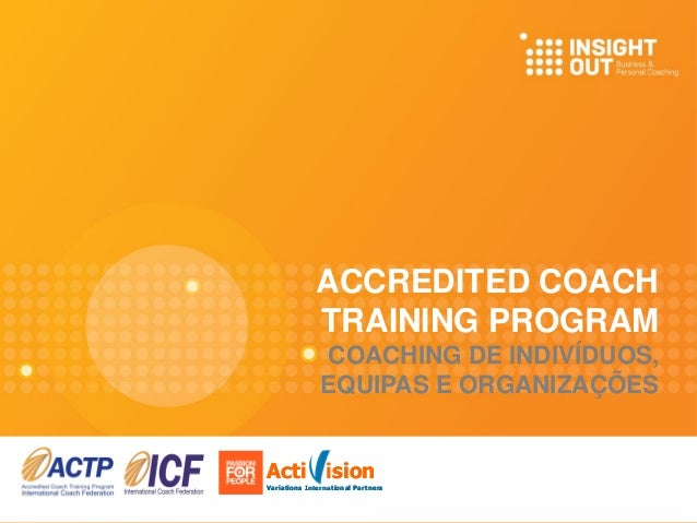 ACCREDITED COACH TRAINING PROGRAM COACHING DE INDIVÍDUOS, EQUIPAS E ORGANIZAÇÕES Acti ision Variations International Partn...