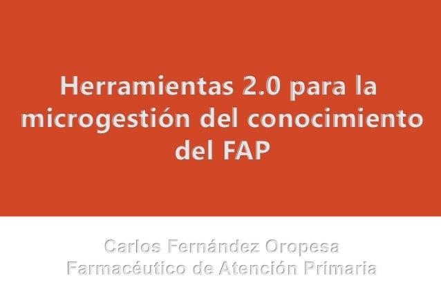 Herramientas 2.0 para la microgestión del conocimiento del FAP Carlos Fernández Oropesa Farmacéutico de Atención Primaria