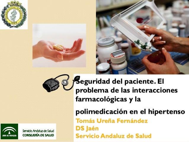 Seguridad del paciente. Elproblema de las interaccionesfarmacológicas y lapolimedicación en el hipertensoTomás Ureña Ferná...
