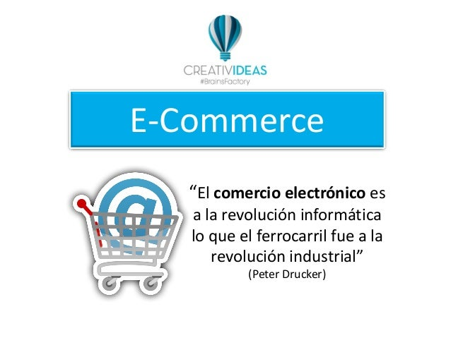 """E-Commerce """"El comercio electrónico es a la revolución informática lo que el ferrocarril fue a la revolución industrial"""" (..."""