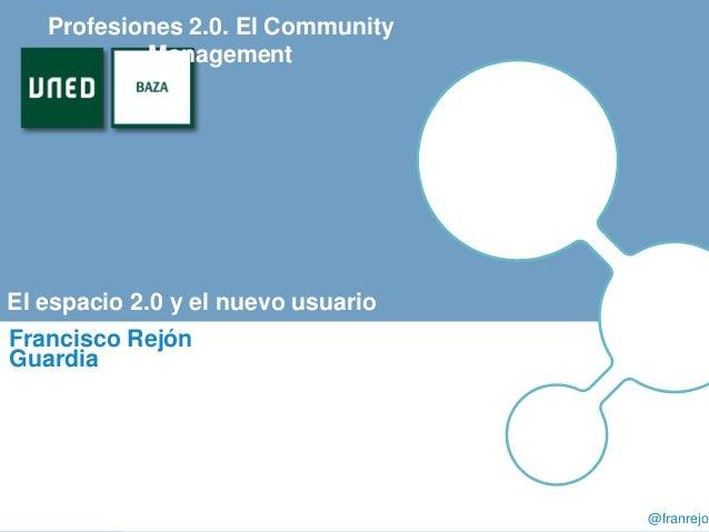 Presentación El espacio 2.0 y el nuevo usuario Francisco Rejón Guardia Profesiones 2.0. El Community Management @franrejon