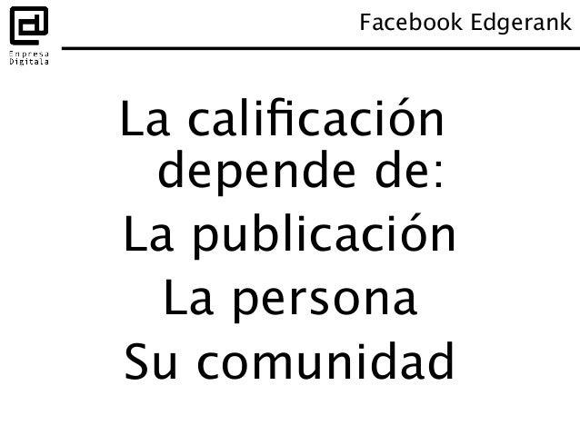 Facebook Edgerank: algunas recomendaciones • Publicar fotos, vídeos y enlaces • Publicar directamente en la página, no a...