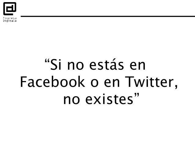 """""""Si no estás en Facebook o en Twitter, no existes"""""""