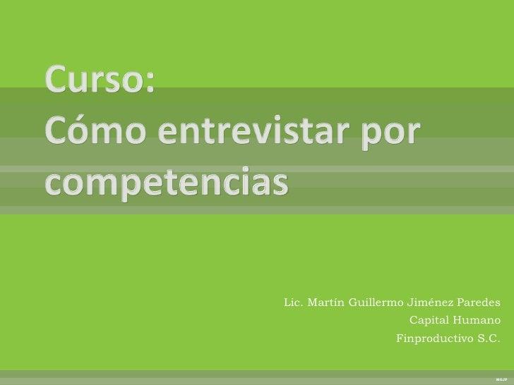 Curso:Cómo entrevistar por competencias<br />Lic. Martín Guillermo Jiménez Paredes<br />Capital Humano<br />Finproductivo ...