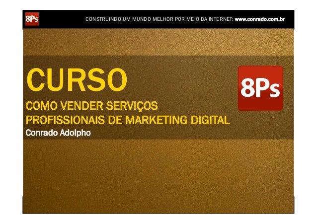 CONSTRUINDO UM MUNDO MELHOR POR MEIO DA INTERNET: www.conrado.com.brCURSOCOMO VENDER SERVIÇOSPROFISSIONAIS DE MARKETING DI...