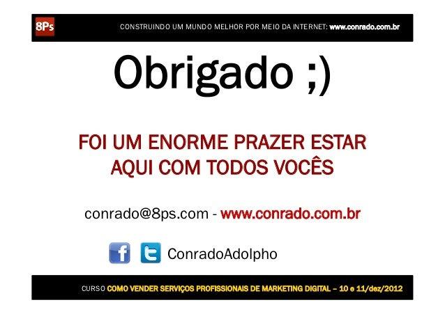 CONSTRUINDO UM MUNDO MELHOR POR MEIO DA INTERNET: www.conrado.com.br       Obrigado ;)FOI UM ENORME PRAZER ESTAR    AQUI C...