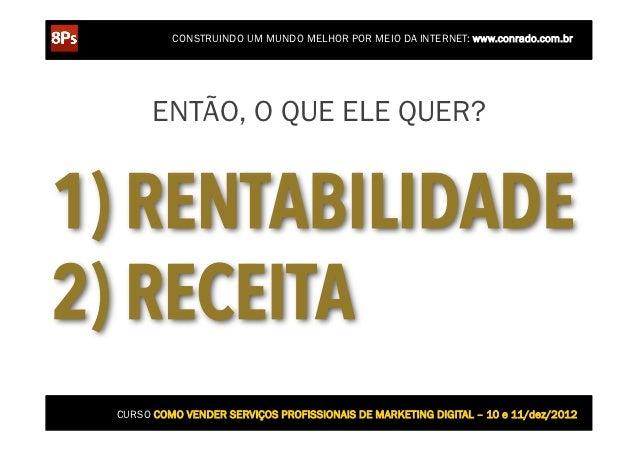 CONSTRUINDO UM MUNDO MELHOR POR MEIO DA INTERNET: www.conrado.com.br       ENTÃO, O QUE ELE QUER?1) RENTABILIDADE2) RECEIT...