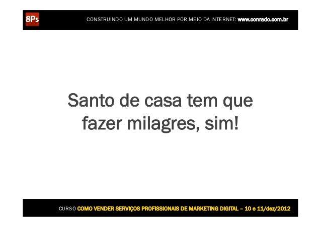 CONSTRUINDO UM MUNDO MELHOR POR MEIO DA INTERNET: www.conrado.com.br   Santo de casa tem que    fazer milagres, sim!CURSO ...