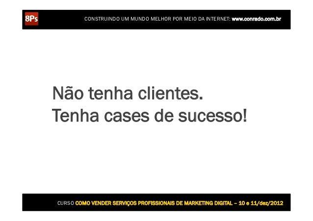 CONSTRUINDO UM MUNDO MELHOR POR MEIO DA INTERNET: www.conrado.com.brNão tenha clientes.Tenha cases de sucesso!CURSO COMO V...