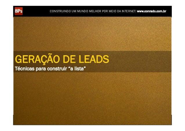 """CONSTRUINDO UM MUNDO MELHOR POR MEIO DA INTERNET: www.conrado.com.brGERAÇÃO DE LEADSTécnicas para construir """"a lista""""     ..."""