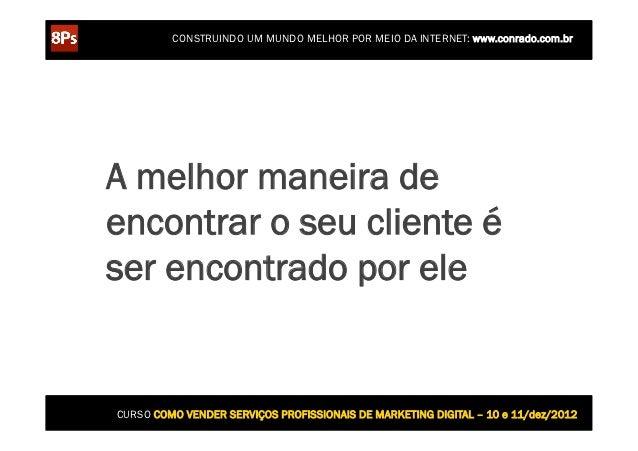 CONSTRUINDO UM MUNDO MELHOR POR MEIO DA INTERNET: www.conrado.com.brA melhor maneira deencontrar o seu cliente éser encont...