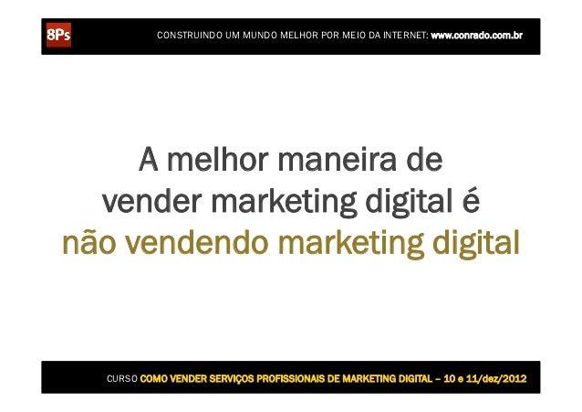 CONSTRUINDO UM MUNDO MELHOR POR MEIO DA INTERNET: www.conrado.com.br     A melhor maneira de  vender marketing digital énã...