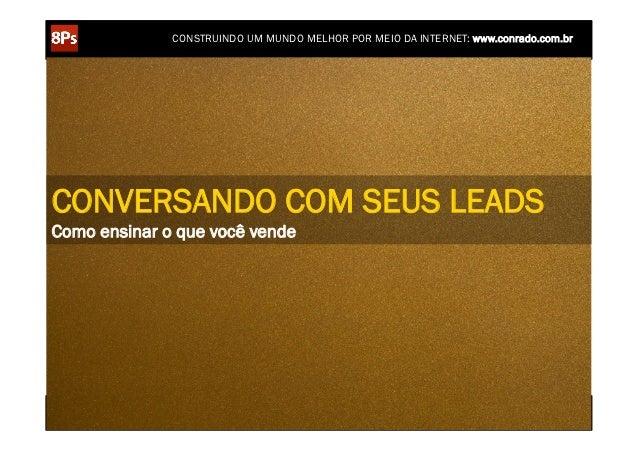 CONSTRUINDO UM MUNDO MELHOR POR MEIO DA INTERNET: www.conrado.com.brCONVERSANDO COM SEUS LEADSComo ensinar o que você vend...