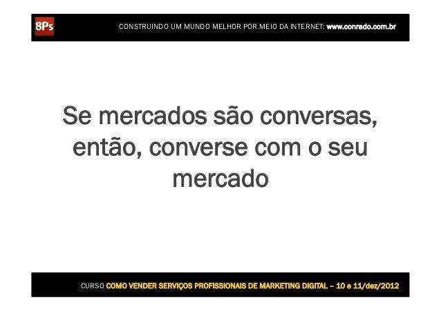 CONSTRUINDO UM MUNDO MELHOR POR MEIO DA INTERNET: www.conrado.com.brSe mercados são conversas, então, converse com o seu  ...