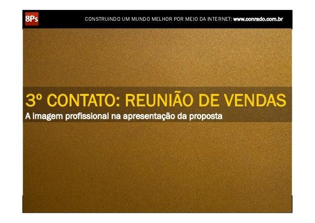 CONSTRUINDO UM MUNDO MELHOR POR MEIO DA INTERNET: www.conrado.com.br3º CONTATO: REUNIÃO DE VENDASA imagem profissional na ...