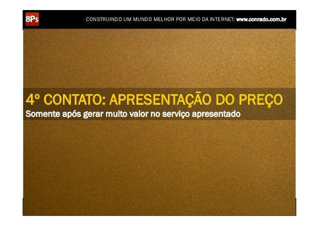 CONSTRUINDO UM MUNDO MELHOR POR MEIO DA INTERNET: www.conrado.com.br4º CONTATO: APRESENTAÇÃO DO PREÇOSomente após gerar mu...