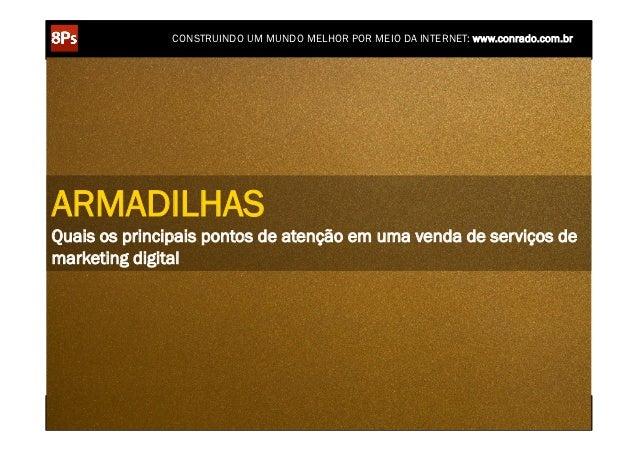 CONSTRUINDO UM MUNDO MELHOR POR MEIO DA INTERNET: www.conrado.com.brARMADILHASQuais os principais pontos de atenção em uma...