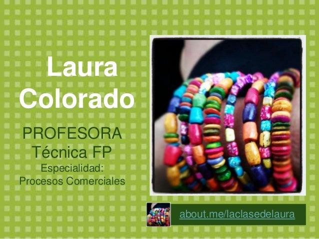 Laura Colorado PROFESORA Técnica FP Especialidad: Procesos Comerciales about.me/laclasedelaura