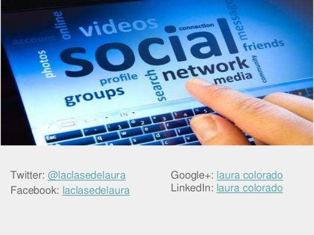 Twitter: @laclasedelaura Facebook: laclasedelaura Google+: laura colorado LinkedIn: laura colorado