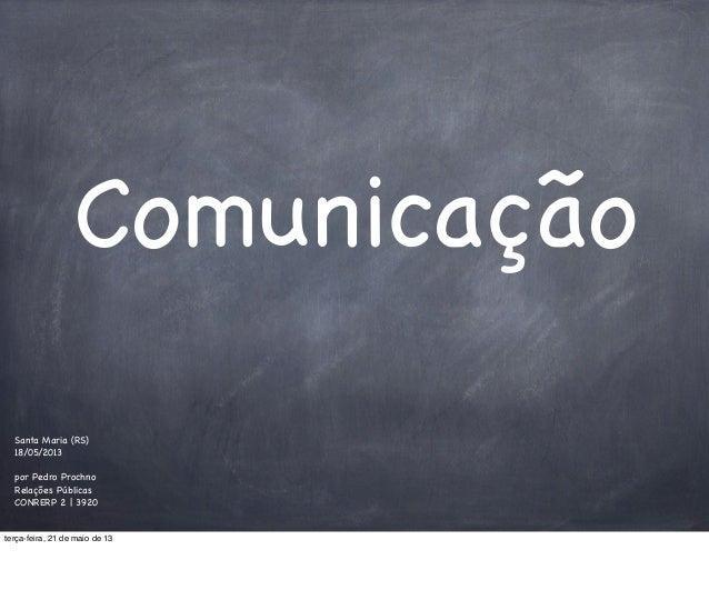 Comunicação Santa Maria (RS) 18/05/2013 por Pedro Prochno Relações Públicas CONRERP 2 | 3920 terça-feira, 21 de maio de 13