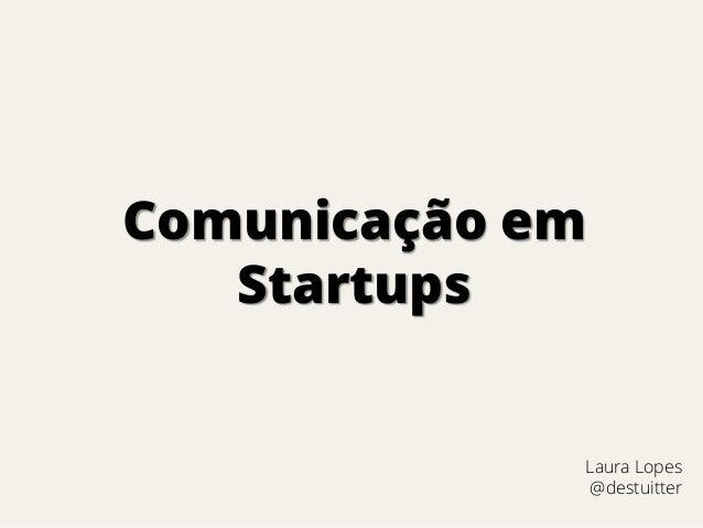 Comunicação em Startups  Laura Lopes @destuitter