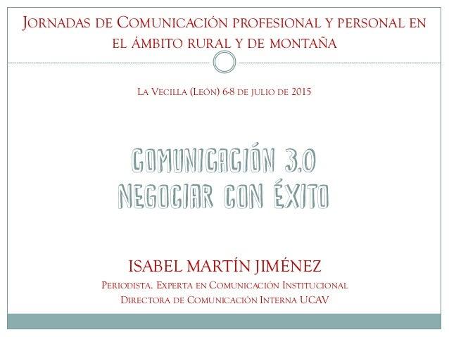 COMUNICACIÓN 3.0 negociar con éxito ISABEL MARTÍN JIMÉNEZ PERIODISTA. EXPERTA EN COMUNICACIÓN INSTITUCIONAL DIRECTORA DE C...