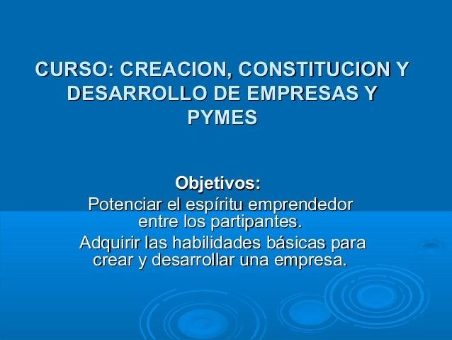 CURSO: CREACION, CONSTITUCION Y DESARROLLO DE EMPRESAS Y PYMES Objetivos: Potenciar el espíritu emprendedor entre los part...