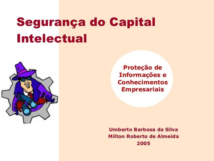 Proteção de Informações e Conhecimentos Empresariais Segurança do Capital Intelectual Umberto Barbosa da Silva Milton Robe...