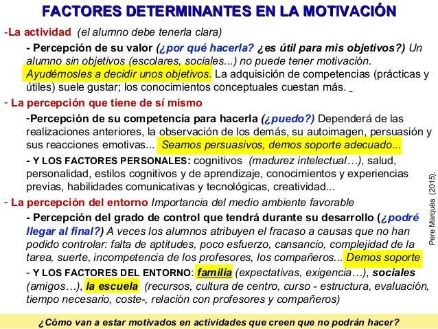 FACTORES DETERMINANTES EN LA MOTIVACIÓNFACTORES DETERMINANTES EN LA MOTIVACIÓN PereMarquès(2015). -La actividad (el alumno...