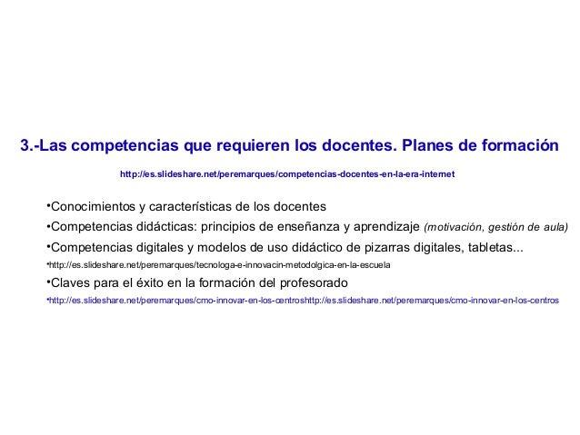 3.-Las competencias que requieren los docentes. Planes de formación http://es.slideshare.net/peremarques/competencias-doce...