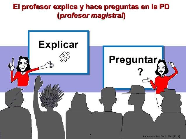 Preguntar ? Preguntar ? ExplicarExplicar Pere Marquès & Ole C. Glad (2013) El profesor explica y hace preguntas en la PDEl...