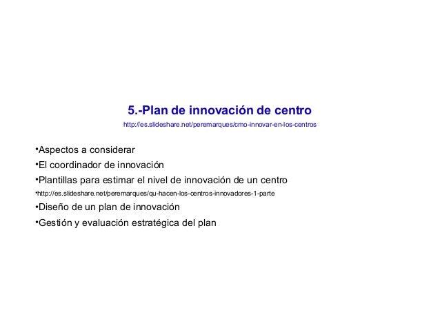 5.-Plan de innovación de centro http://es.slideshare.net/peremarques/cmo-innovar-en-los-centros •Aspectos a considerar •El...
