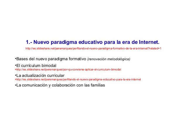 1.- Nuevo paradigma educativo para la era de Internet. http://es.slideshare.net/peremarques/perfilando-el-nuevo-paradigma-...
