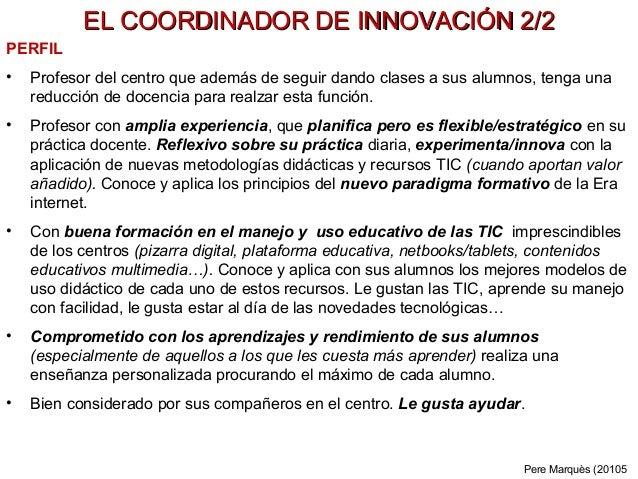 EL COORDINADOR DE INNOVACIÓN 2/2EL COORDINADOR DE INNOVACIÓN 2/2 PERFIL • Profesor del centro que además de seguir dando c...