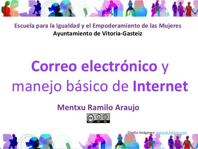 Correo electrónico y manejo básico de Internet Mentxu Ramilo Araujo 1 Escuela para la Igualdad y el Empoderamiento de las ...