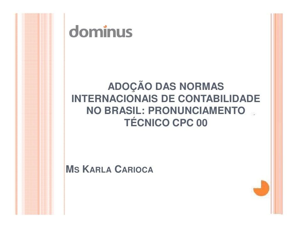 ADOÇÃO DAS NORMAS INTERNACIONAIS DE CONTABILIDADE    NO BRASIL: PRONUNCIAMENTO          TÉCNICO CPC 00MS KARLA CARIOCA