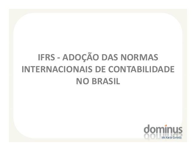 IFRS - ADOÇÃO DAS NORMASINTERNACIONAIS DE CONTABILIDADE            NO BRASIL                            Ms Karla Carioca
