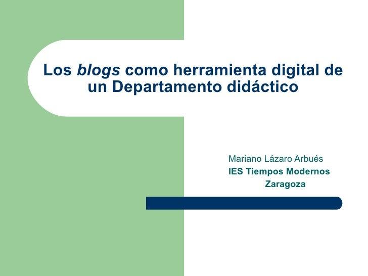 Los  blogs  como herramienta digital de un Departamento didáctico Mariano Lázaro Arbués IES Tiempos Modernos Zaragoza
