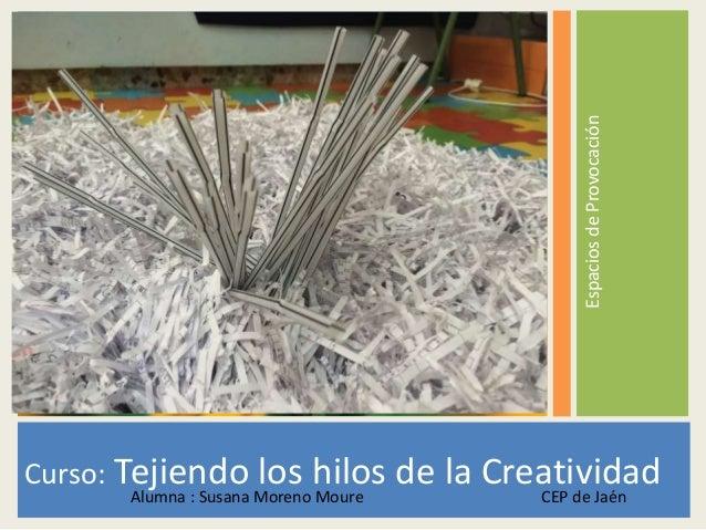 EspaciosdeProvocación Curso: Tejiendo los hilos de la CreatividadAlumna : Susana Moreno Moure CEP de Jaén